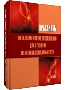 Практикум по экономическим дисциплинам для студентов технических специальностей