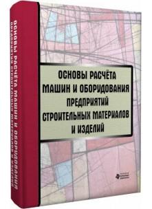 Основы расчёта машин и оборудования предприятий строительных материалов и изделий